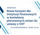 Nowe korzyści dla instytucji finansowych w kontekście planowanych zmian do ustawy o VAT